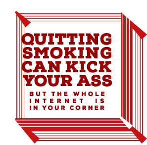 Quitting Smoking Can Kick Your Ass. But the whole Internet is in your corner.